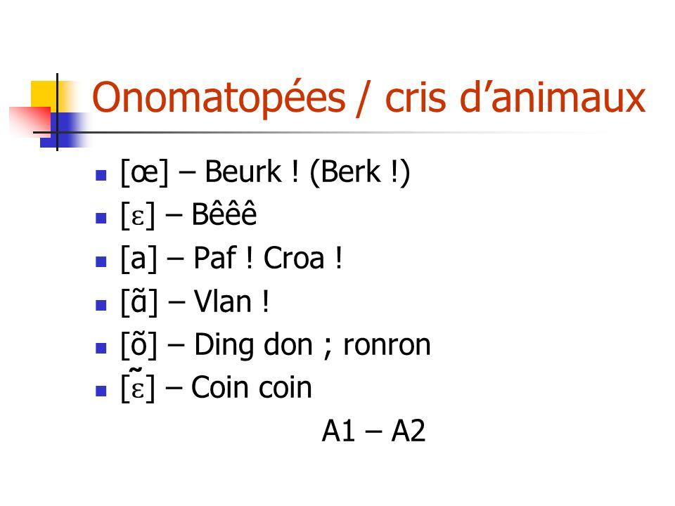 Onomatopées / cris danimaux [œ] – Beurk ! (Berk !) [ ɛ ] – Bêêê [a] – Paf ! Croa ! [] – Vlan ! [õ] – Ding don ; ronron [ ɛ ̃] – Coin coin A1 – A2