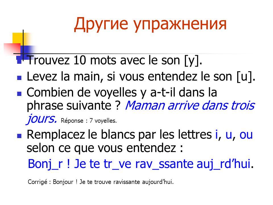 Другие упражнения Trouvez 10 mots avec le son [y]. Levez la main, si vous entendez le son [u]. Combien de voyelles y a-t-il dans la phrase suivante ?