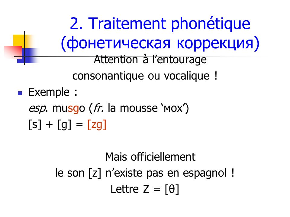 2. Traitement phonétique (фонетическая коррекция) Attention à lentourage consonantique ou vocalique ! Exemple : esp. musgo (fr. la mousse мох) [s] + [
