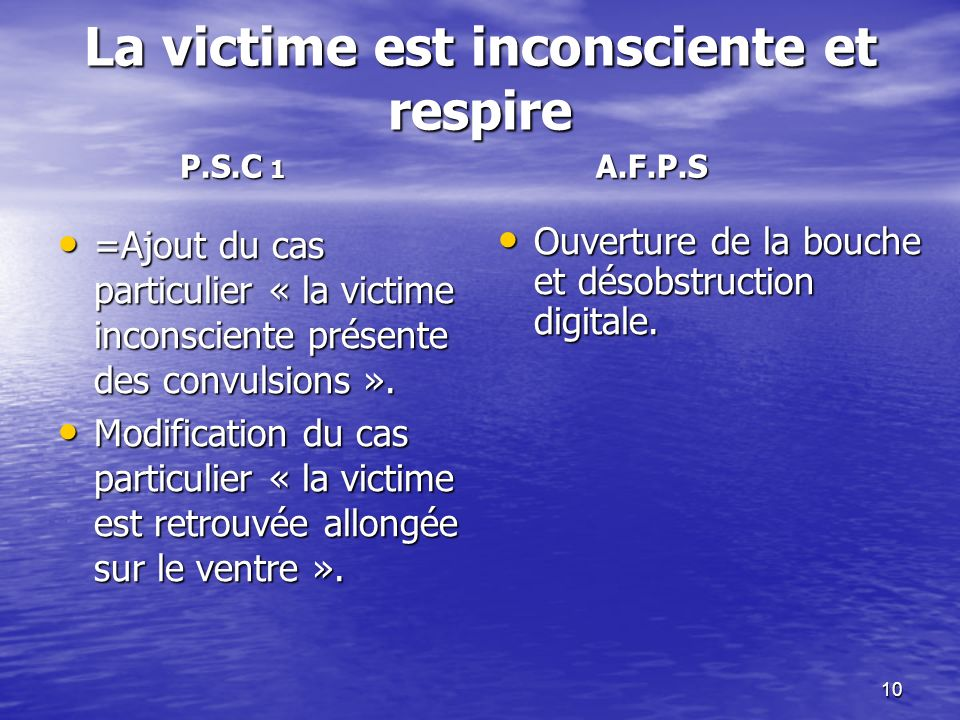 10 La victime est inconsciente et respire =Ajout du cas particulier « la victime inconsciente présente des convulsions ». =Ajout du cas particulier «