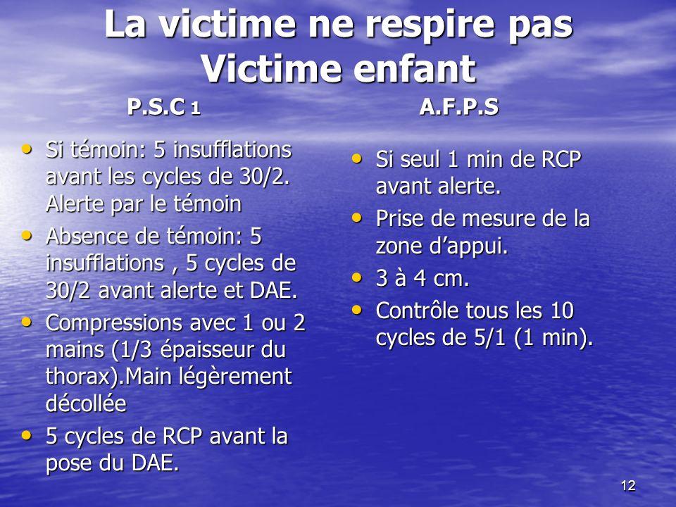 12 La victime ne respire pas Victime enfant Si témoin: 5 insufflations avant les cycles de 30/2.