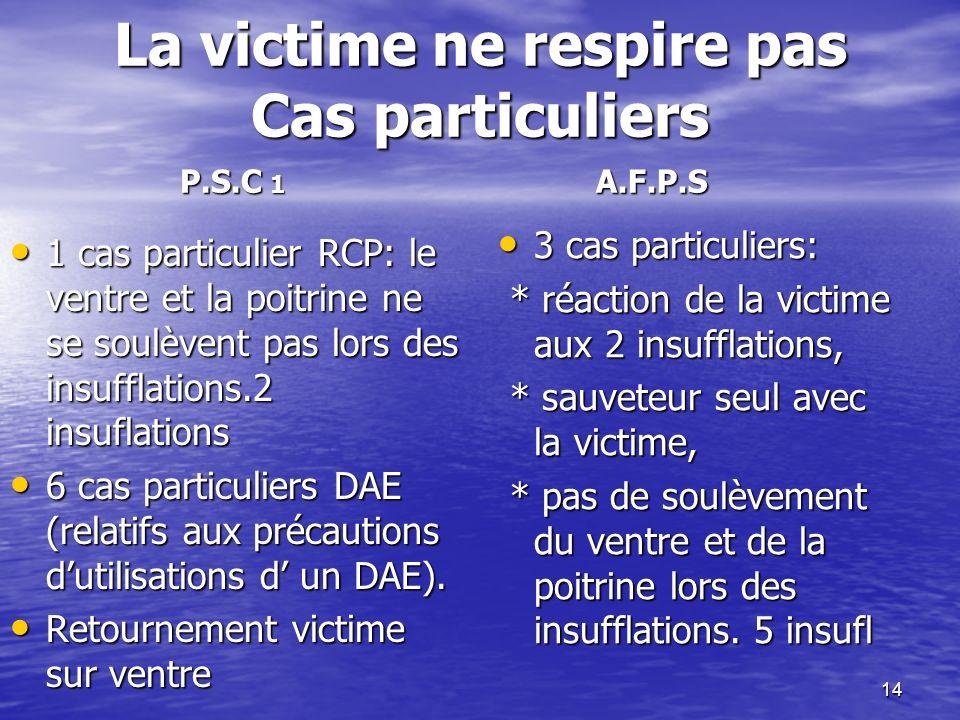 14 La victime ne respire pas Cas particuliers 1 cas particulier RCP: le ventre et la poitrine ne se soulèvent pas lors des insufflations.2 insuflation