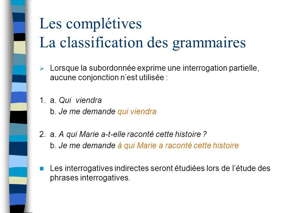 Les complétives La classification des grammaires Lorsque la subordonnée exprime une interrogation partielle, aucune conjonction nest utilisée : 1.a.