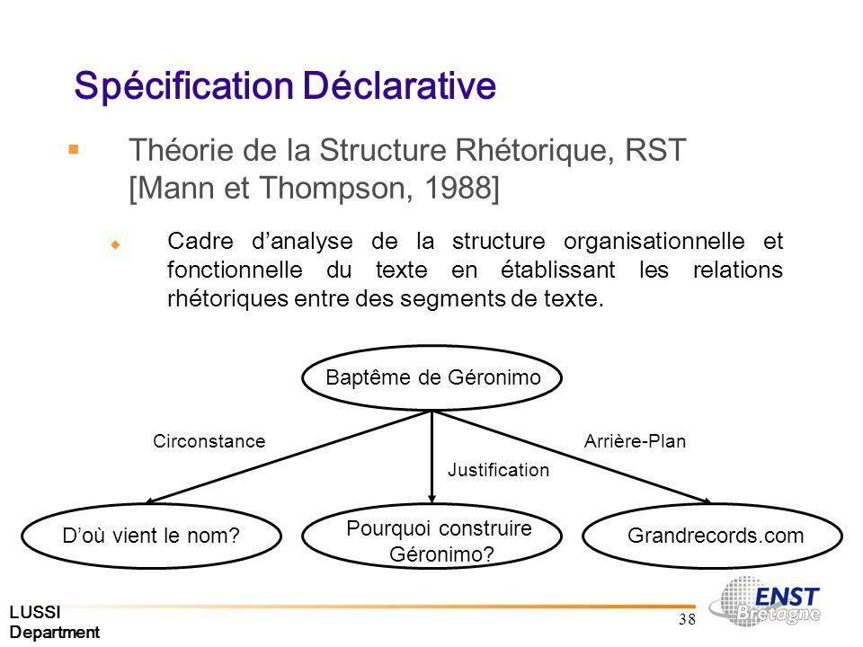 LUSSI Department 38 Spécification Déclarative Théorie de la Structure Rhétorique, RST [Mann et Thompson, 1988] Cadre danalyse de la structure organisationnelle et fonctionnelle du texte en établissant les relations rhétoriques entre des segments de texte.