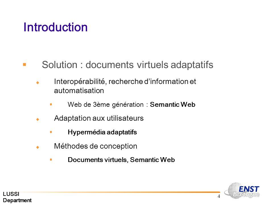 LUSSI Department 4 Introduction Solution : documents virtuels adaptatifs Interopérabilité, recherche dinformation et automatisation Web de 3ème génération : Semantic Web Adaptation aux utilisateurs Hypermédia adaptatifs Méthodes de conception Documents virtuels, Semantic Web