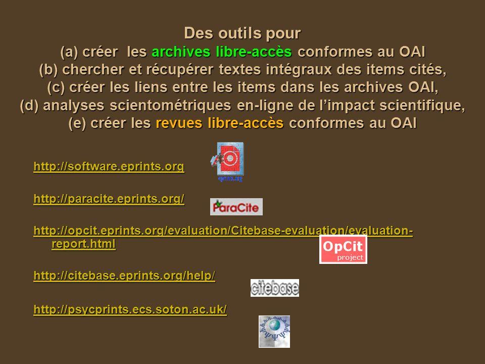 Des outils pour (a) créer les archives libre-accès conformes au OAI (b) chercher et récupérer textes intégraux des items cités, (c) créer les liens entre les items dans les archives OAI, (d) analyses scientométriques en-ligne de limpact scientifique, (e) créer les revues libre-accès conformes au OAI http://software.eprints.org http://paracite.eprints.org/ http://opcit.eprints.org/evaluation/Citebase-evaluation/evaluation- report.html http://opcit.eprints.org/evaluation/Citebase-evaluation/evaluation- report.html http://citebase.eprints.org/help/ http://citebase.eprints.org/help/ http://psycprints.ecs.soton.ac.uk/