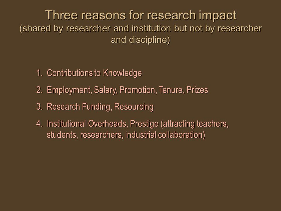 Three reasons for research impact (shared by researcher and institution but not by researcher and discipline) 1.Contributions to Knowledge 2.Employmen