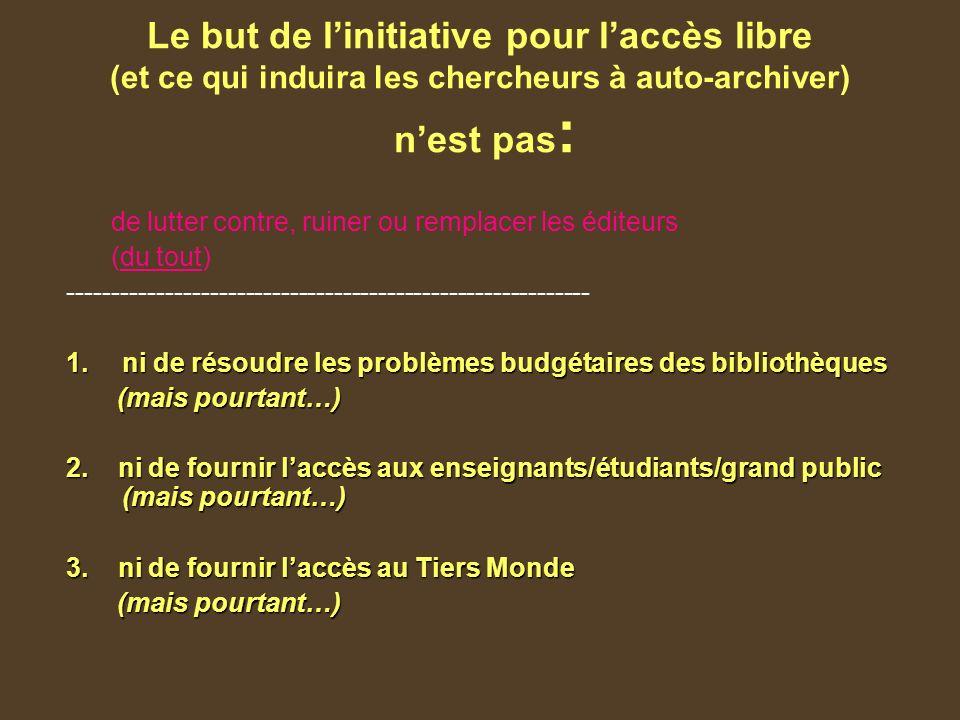 Le but de linitiative pour laccès libre (et ce qui induira les chercheurs à auto-archiver) nest pas : de lutter contre, ruiner ou remplacer les éditeurs (du tout) ----------------------------------------------------------- 1.ni de résoudre les problèmes budgétaires des bibliothèques (mais pourtant…) (mais pourtant…) 2.