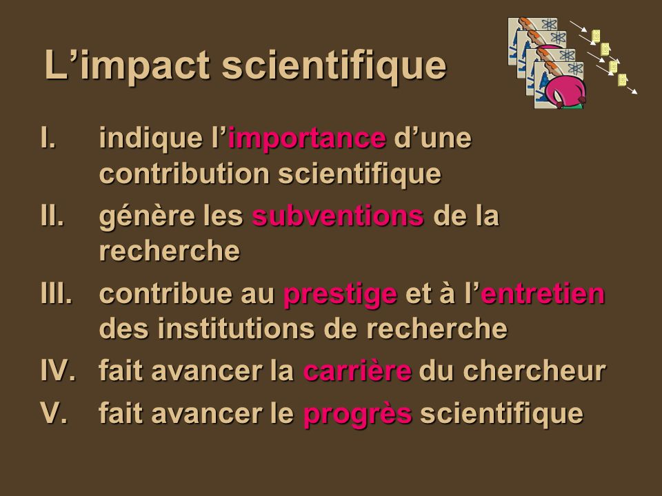 Limpact scientifique I.indique limportance dune contribution scientifique II.génère les subventions de la recherche III.contribue au prestige et à lentretien des institutions de recherche IV.fait avancer la carrière du chercheur V.fait avancer le progrès scientifique