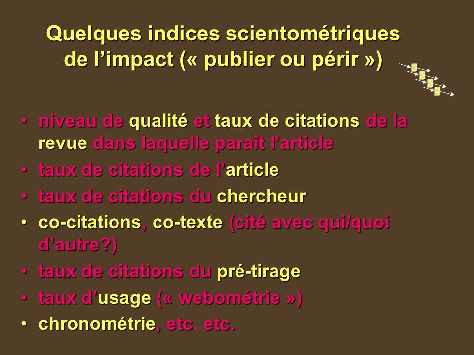 Quelques indices scientométriques de limpact (« publier ou périr ») niveau de qualité et taux de citations de la revue dans laquelle paraît larticleniveau de qualité et taux de citations de la revue dans laquelle paraît larticle taux de citations de larticletaux de citations de larticle taux de citations du chercheurtaux de citations du chercheur co-citations, co-texte (cité avec qui/quoi dautre?)co-citations, co-texte (cité avec qui/quoi dautre?) taux de citations du pré-tiragetaux de citations du pré-tirage taux dusage (« webométrie »)taux dusage (« webométrie ») chronométrie, etc.