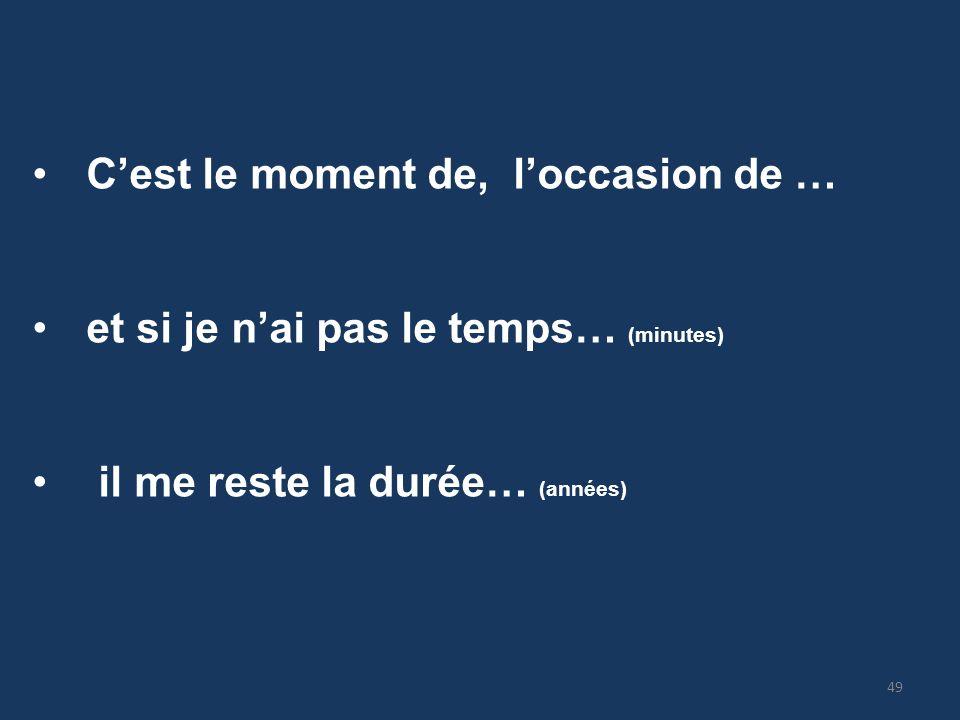 Cest le moment de, loccasion de … et si je nai pas le temps… (minutes) il me reste la durée… (années) 49