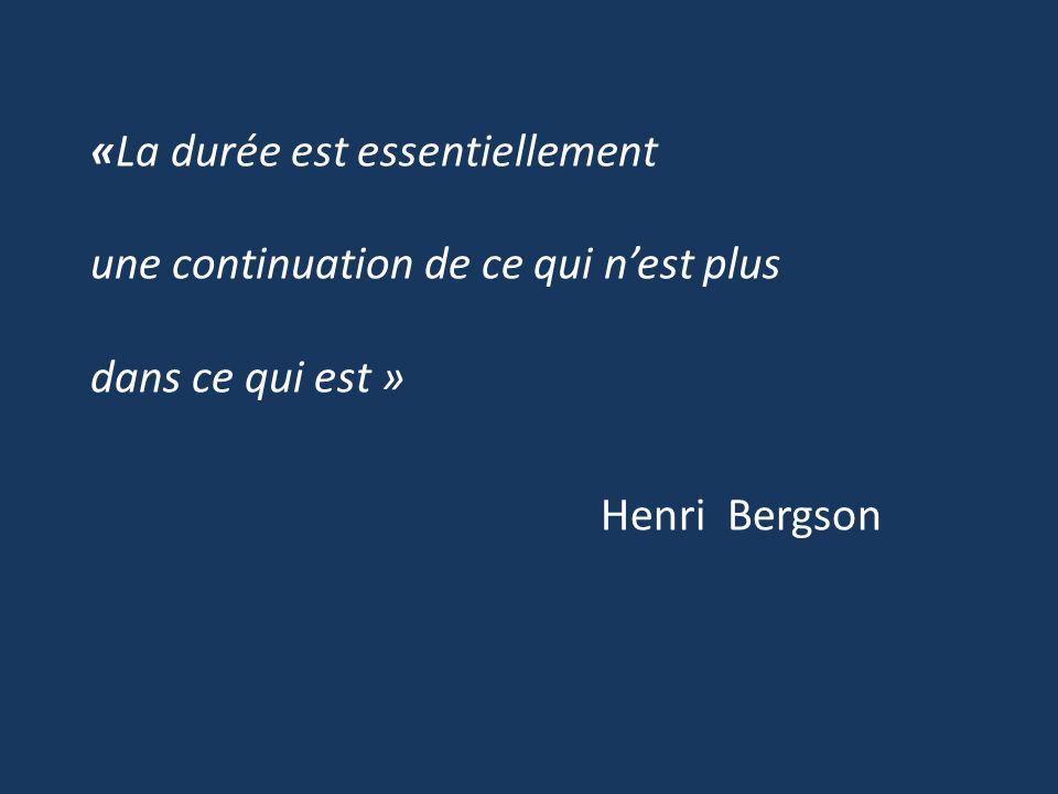 «La durée est essentiellement une continuation de ce qui nest plus dans ce qui est » Henri Bergson