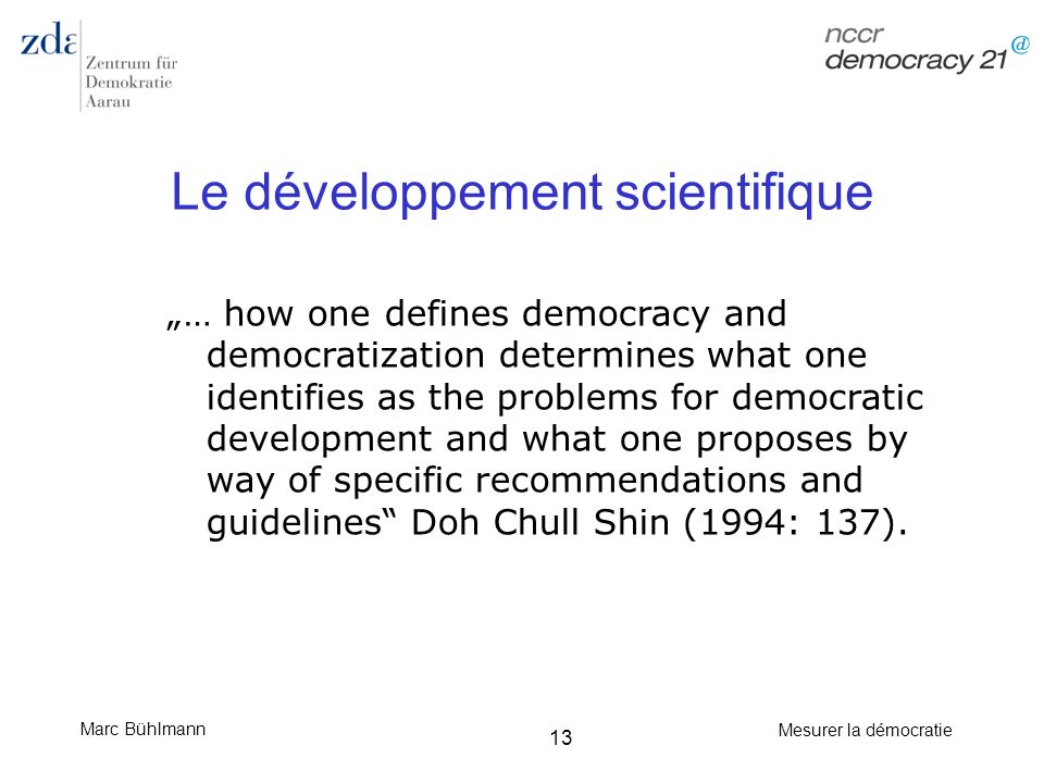 Marc Bühlmann Mesurer la démocratie 13 Le développement scientifique … how one defines democracy and democratization determines what one identifies as