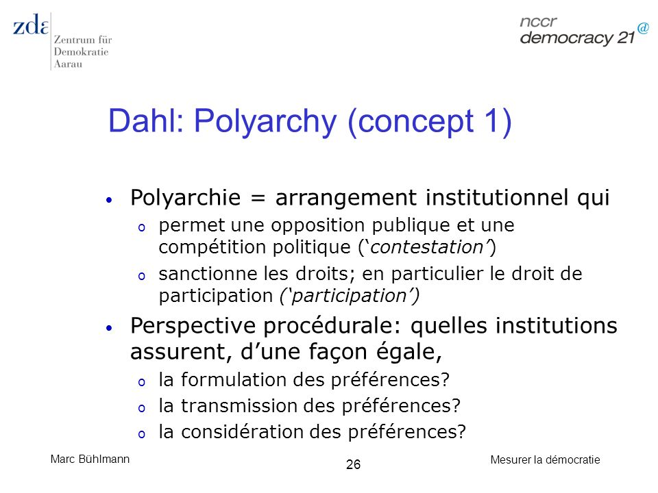 Marc Bühlmann Mesurer la démocratie 26 Dahl: Polyarchy (concept 1) Polyarchie = arrangement institutionnel qui o permet une opposition publique et une