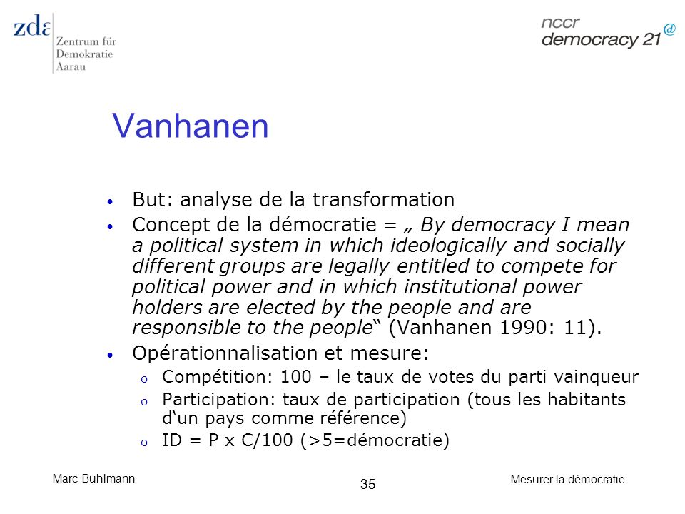 Marc Bühlmann Mesurer la démocratie 35 Vanhanen But: analyse de la transformation Concept de la démocratie = By democracy I mean a political system in