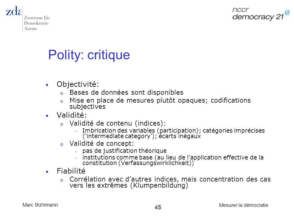 Marc Bühlmann Mesurer la démocratie 45 Polity: critique Objectivité: o Bases de données sont disponibles o Mise en place de mesures plutôt opaques; co