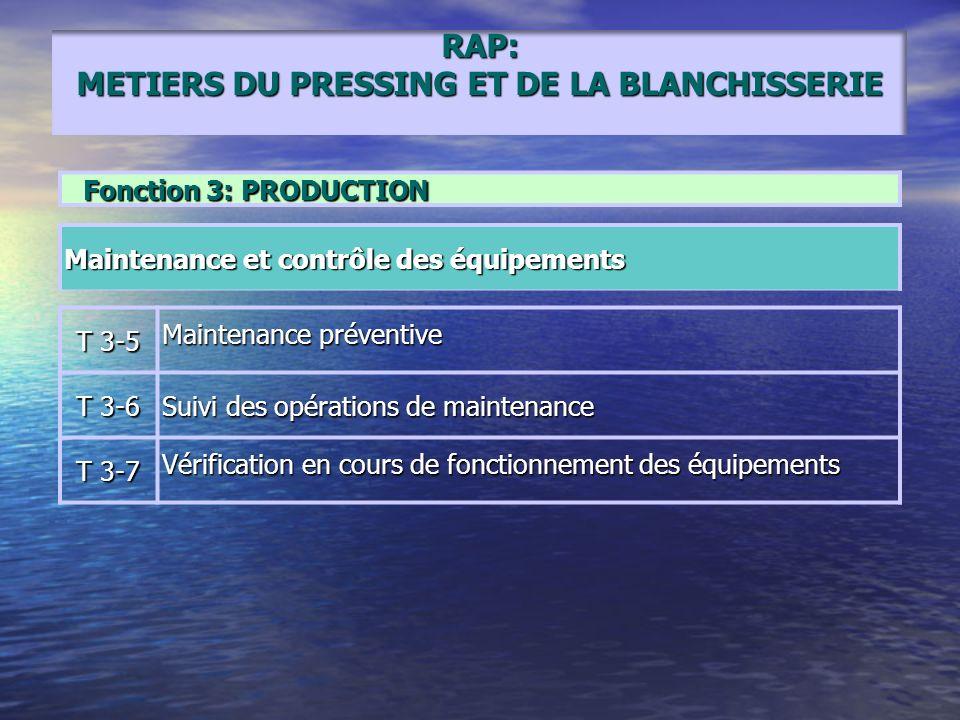 RAP: METIERS DU PRESSING ET DE LA BLANCHISSERIE Fonction 3: PRODUCTION Maintenance et contrôle des équipements T 3-5 Maintenance préventive T 3-6 Suiv