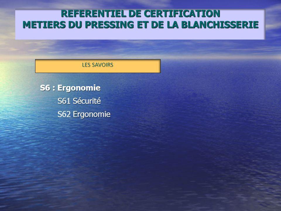 REFERENTIEL DE CERTIFICATION METIERS DU PRESSING ET DE LA BLANCHISSERIE LES SAVOIRS S6 : Ergonomie S61 Sécurité Ergonomie S62 Ergonomie