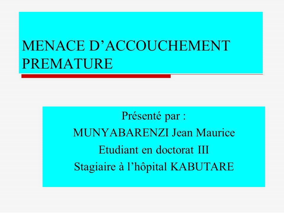 MENACE DACCOUCHEMENT PREMATURE Présenté par : MUNYABARENZI Jean Maurice Etudiant en doctorat III Stagiaire à lhôpital KABUTARE