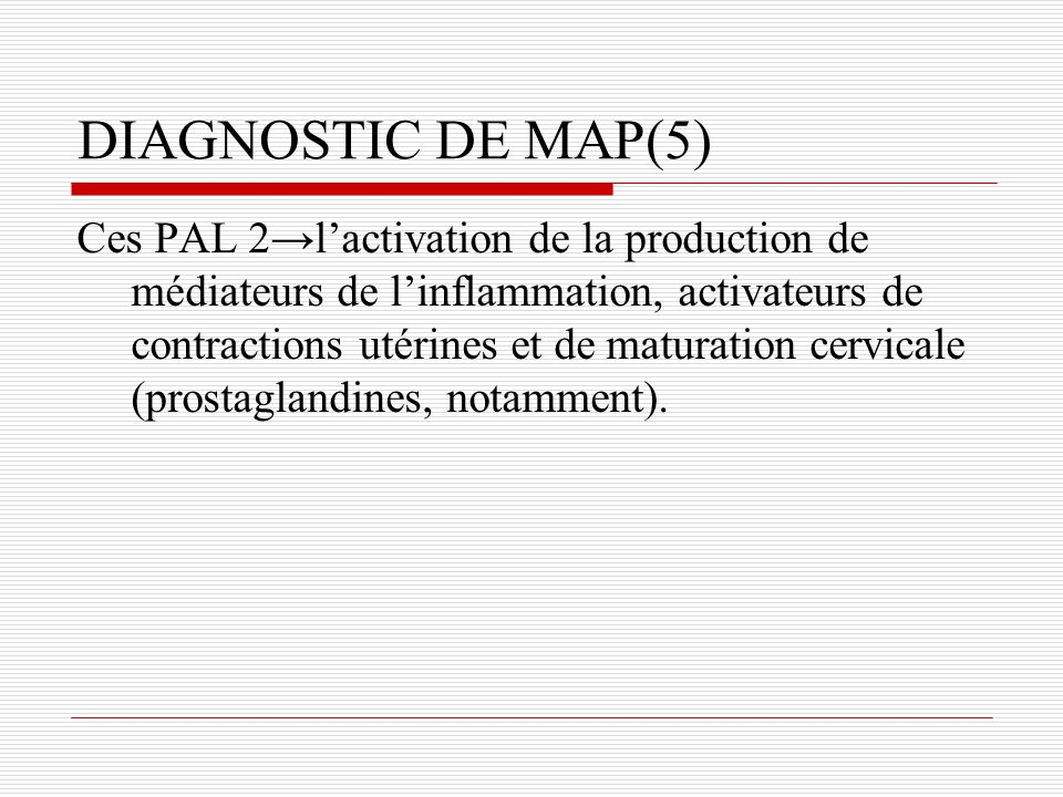 DIAGNOSTIC DE MAP(5) Ces PAL 2lactivation de la production de médiateurs de linflammation, activateurs de contractions utérines et de maturation cervicale (prostaglandines, notamment).