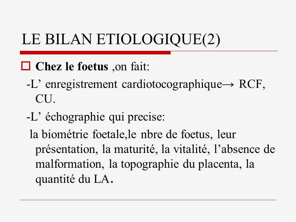 LE BILAN ETIOLOGIQUE(2) Chez le foetus,on fait: -L enregistrement cardiotocographique RCF, CU. -L échographie qui precise: la biométrie foetale,le nbr