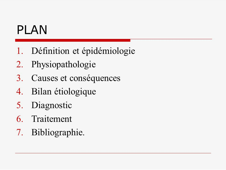 PLAN 1.Définition et épidémiologie 2.Physiopathologie 3.Causes et conséquences 4.Bilan étiologique 5.Diagnostic 6.Traitement 7.Bibliographie.