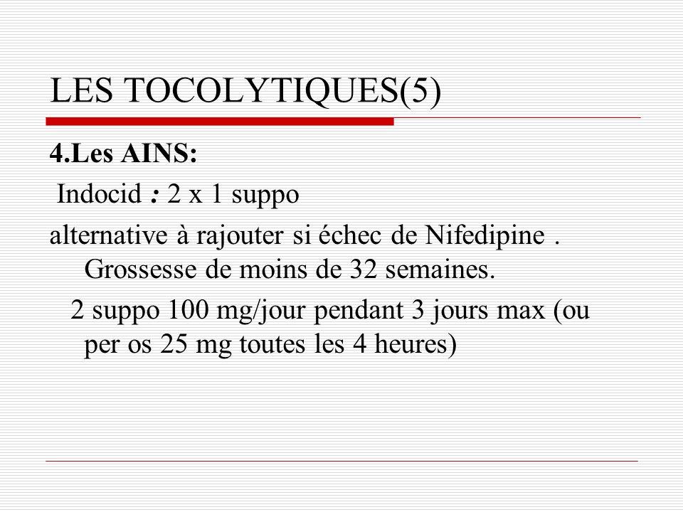 LES TOCOLYTIQUES(5) 4.Les AINS: Indocid : 2 x 1 suppo alternative à rajouter si échec de Nifedipine. Grossesse de moins de 32 semaines. 2 suppo 100 mg