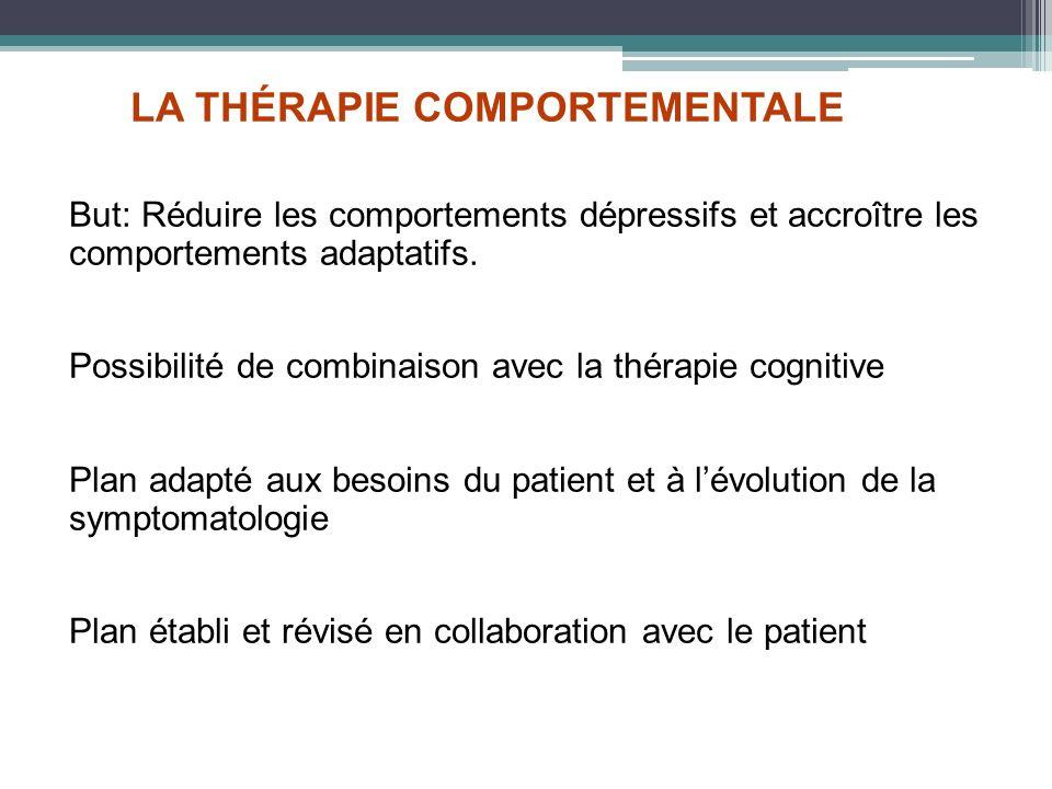 LA THÉRAPIE COMPORTEMENTALE But: Réduire les comportements dépressifs et accroître les comportements adaptatifs. Possibilité de combinaison avec la th
