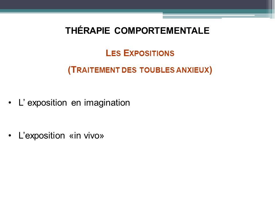 THÉRAPIE COMPORTEMENTALE L ES E XPOSITIONS (T RAITEMENT DES TOUBLES ANXIEUX ) L exposition en imagination Lexposition «in vivo» L ES E XPOSITIONS (T RAITEMENT DES TOUBLES ANXIEUX ) L exposition en imagination Lexposition «in vivo»
