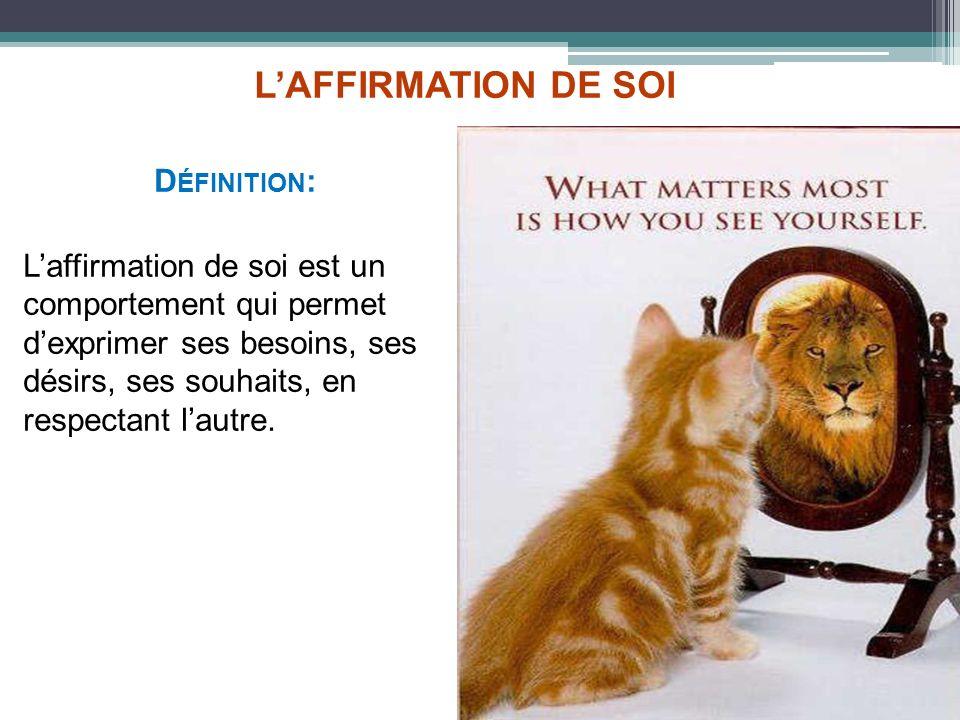 LAFFIRMATION DE SOI D ÉFINITION : Laffirmation de soi est un comportement qui permet dexprimer ses besoins, ses désirs, ses souhaits, en respectant la