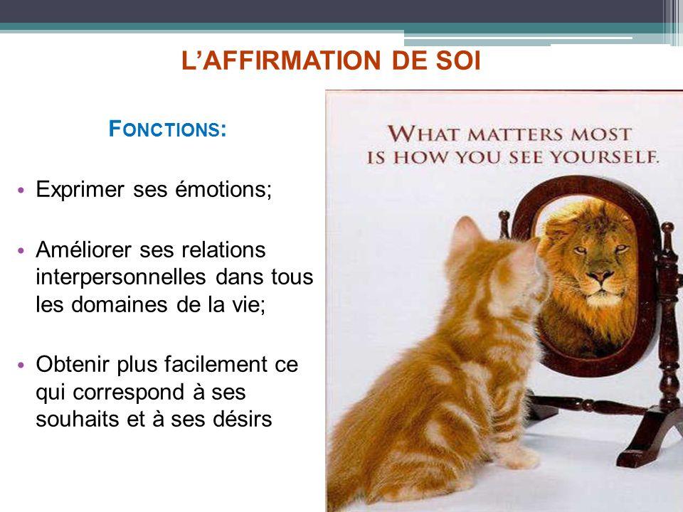 LAFFIRMATION DE SOI F ONCTIONS : Exprimer ses émotions; Améliorer ses relations interpersonnelles dans tous les domaines de la vie; Obtenir plus facil