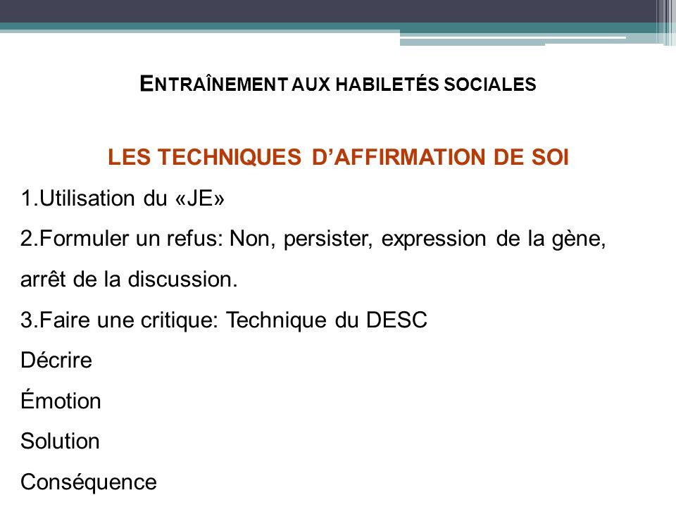 E NTRAÎNEMENT AUX HABILETÉS SOCIALES LES TECHNIQUES DAFFIRMATION DE SOI 1.Utilisation du «JE» 2.Formuler un refus: Non, persister, expression de la gè