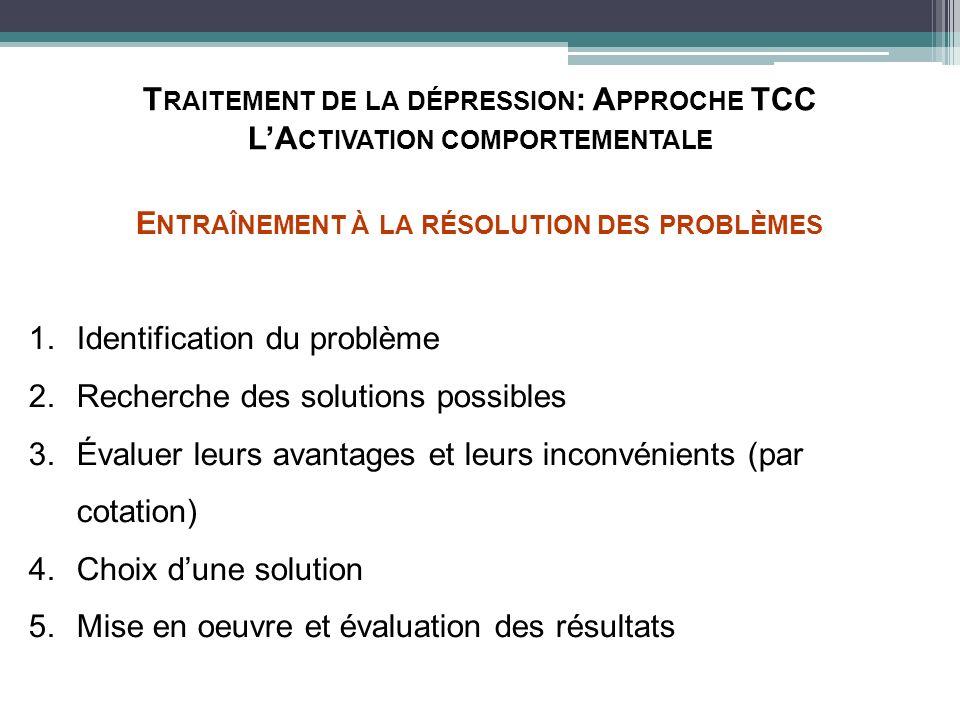 T RAITEMENT DE LA DÉPRESSION : A PPROCHE TCC LA CTIVATION COMPORTEMENTALE E NTRAÎNEMENT À LA RÉSOLUTION DES PROBLÈMES 1.Identification du problème 2.R