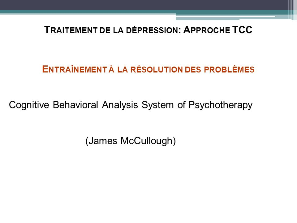 T RAITEMENT DE LA DÉPRESSION : A PPROCHE TCC E NTRAÎNEMENT À LA RÉSOLUTION DES PROBLÈMES Cognitive Behavioral Analysis System of Psychotherapy (James McCullough) E NTRAÎNEMENT À LA RÉSOLUTION DES PROBLÈMES Cognitive Behavioral Analysis System of Psychotherapy (James McCullough)