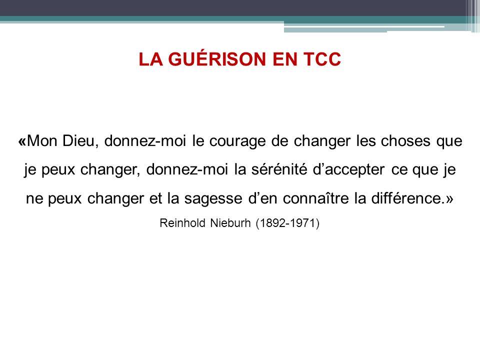 LA GUÉRISON EN TCC «Mon Dieu, donnez-moi le courage de changer les choses que je peux changer, donnez-moi la sérénité daccepter ce que je ne peux chan