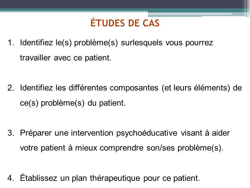 ÉTUDES DE CAS 1.Identifiez le(s) problème(s) surlesquels vous pourrez travailler avec ce patient. 2.Identifiez les différentes composantes (et leurs é
