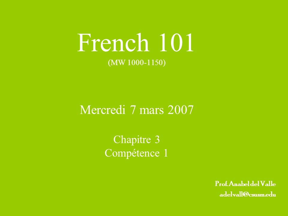 French 101 (MW 1000-1150) Mercredi 7 mars 2007 Chapitre 3 Compétence 1 Prof. Anabel del Valle adelvall@csusm.edu