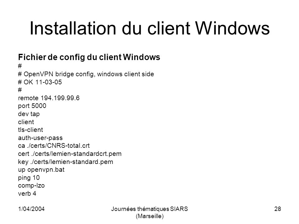 1/04/2004Journées thématiques SIARS (Marseille) 28 Installation du client Windows Fichier de config du client Windows # # OpenVPN bridge config, windows client side # OK 11-03-05 # remote 194.199.99.6 port 5000 dev tap client tls-client auth-user-pass ca./certs/CNRS-total.crt cert./certs/lemien-standardcrt.pem key./certs/lemien-standard.pem up openvpn.bat ping 10 comp-lzo verb 4
