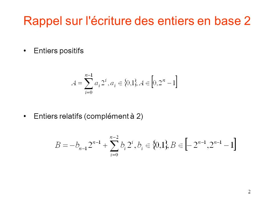 3 C i+1 A i B i CiCi SiSi Additionneur Full Adder (FA) C i+1 = A i B i + A i C i + B i C i = majorité(A i,B i,C i ) C i+1 = A i B i + C i ( A i B i ) S i = A i B i C i 000 0 0 001 0 1 010 0 1 011 1 0 100 0 1 101 1 0 110 1 0 111 1 1 AiBiCiAiBiCi C i+1 S i La somme pondérée de ce qui entre est égale à la somme pondérée de ce qui sort : A i B i C i = S i + 2 * C i+1