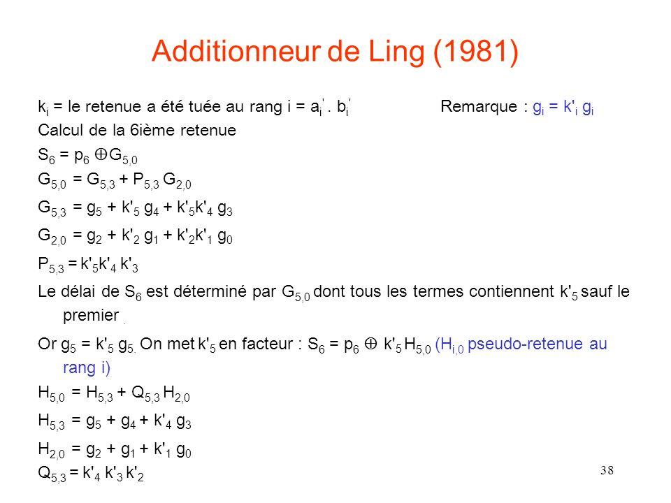 38 Additionneur de Ling (1981) k i = le retenue a été tuée au rang i = a i '. b i ' Remarque : g i = k' i g i Calcul de la 6ième retenue S 6 = p 6 G 5
