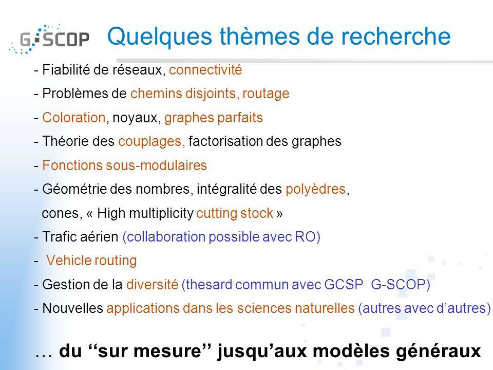 Quelques thèmes de recherche - Fiabilité de réseaux, connectivité - Problèmes de chemins disjoints, routage - Coloration, noyaux, graphes parfaits - Théorie des couplages, factorisation des graphes - Fonctions sous-modulaires - Géométrie des nombres, intégralité des polyèdres, cones, « High multiplicity cutting stock » - Trafic aérien (collaboration possible avec RO) - Vehicle routing - Gestion de la diversité (thesard commun avec GCSP G-SCOP) - Nouvelles applications dans les sciences naturelles (autres avec dautres) … du sur mesure jusquaux modèles généraux