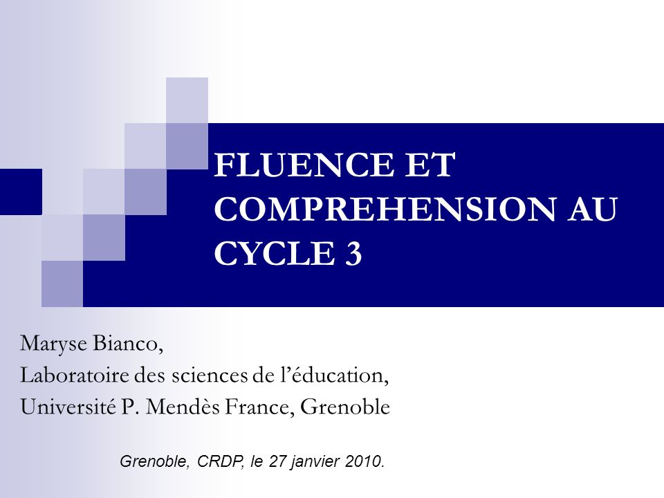 Maryse Bianco, Laboratoire des sciences de léducation, Université P. Mendès France, Grenoble FLUENCE ET COMPREHENSION AU CYCLE 3 Grenoble, CRDP, le 27