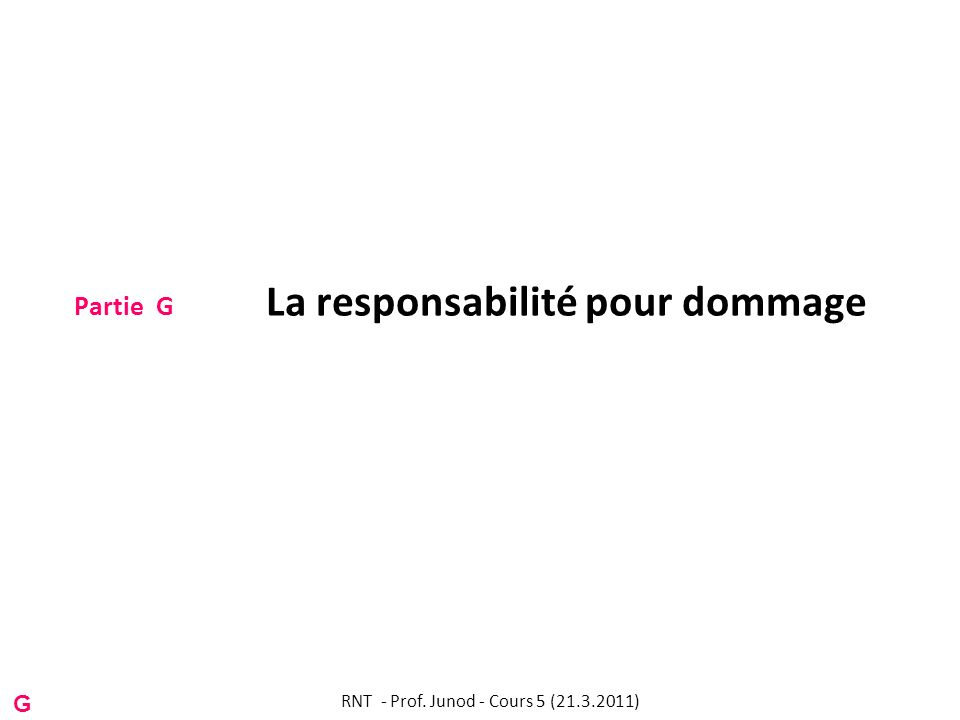 Partie G La responsabilité pour dommage RNT - Prof. Junod - Cours 5 (21.3.2011) G
