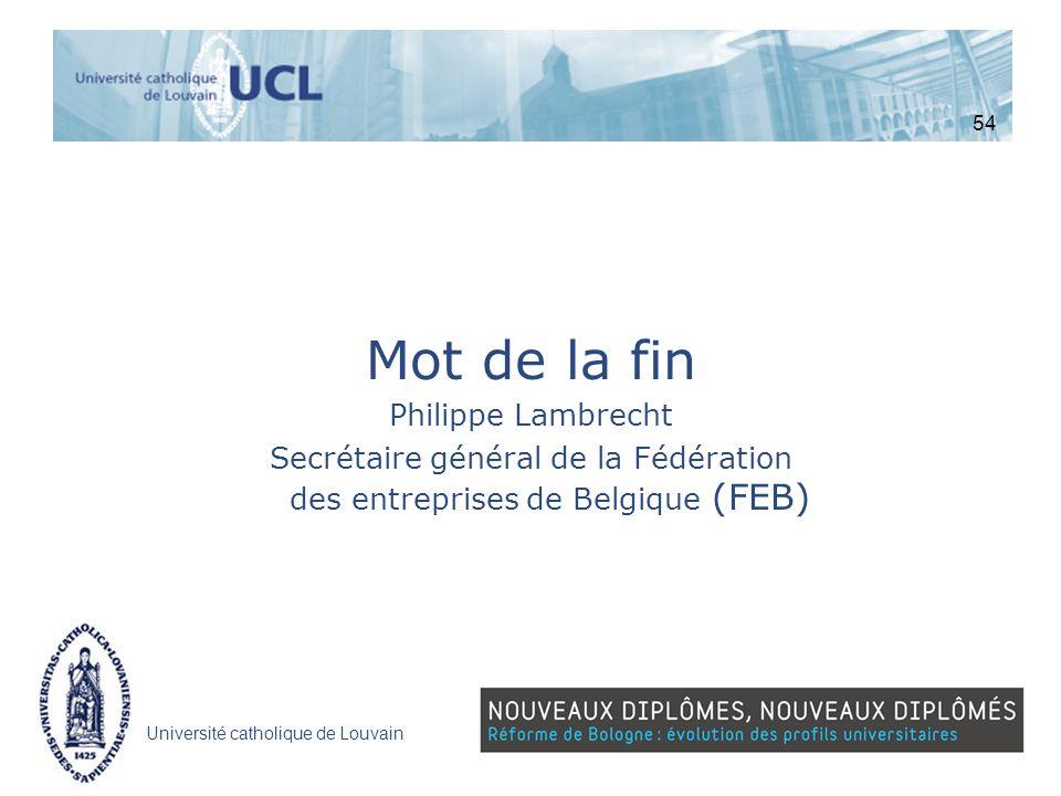 Université catholique de Louvain Mot de la fin Philippe Lambrecht Secrétaire général de la Fédération des entreprises de Belgique (FEB) 54
