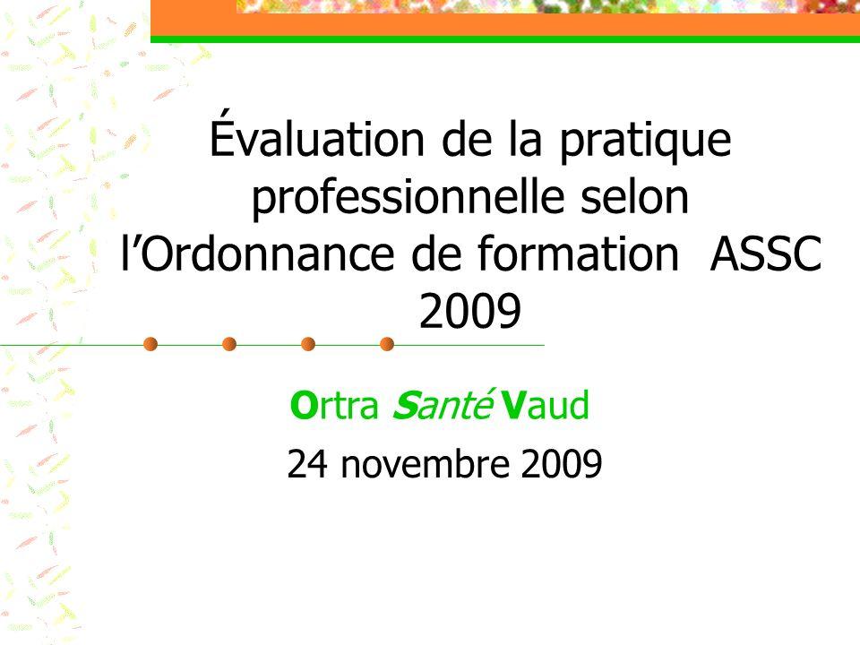 Évaluation de la pratique professionnelle selon lOrdonnance de formation ASSC 2009 Ortra Santé Vaud 24 novembre 2009
