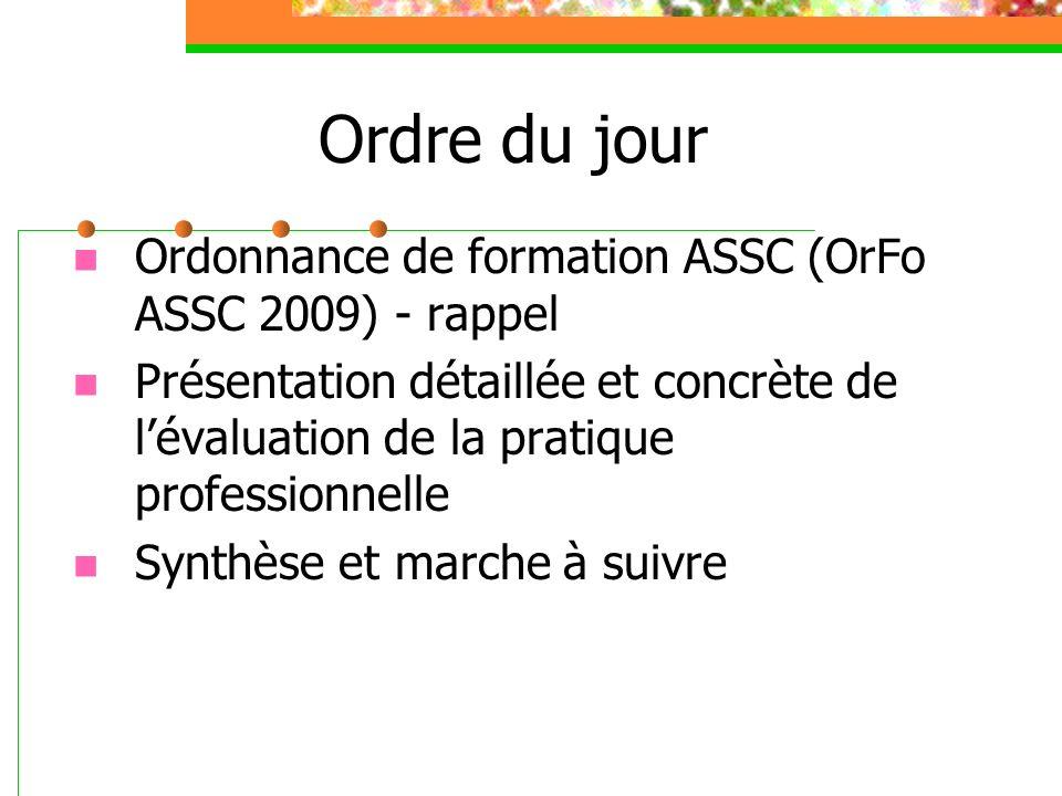 Ordre du jour Ordonnance de formation ASSC (OrFo ASSC 2009) - rappel Présentation détaillée et concrète de lévaluation de la pratique professionnelle