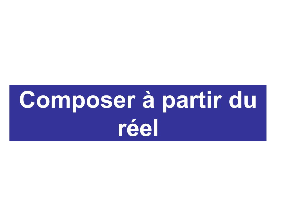 Composer à partir du réel