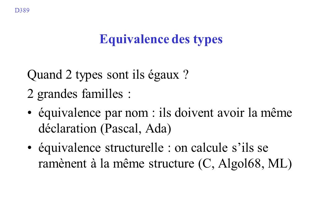 Equivalence des types Quand 2 types sont ils égaux ? 2 grandes familles : équivalence par nom : ils doivent avoir la même déclaration (Pascal, Ada) éq