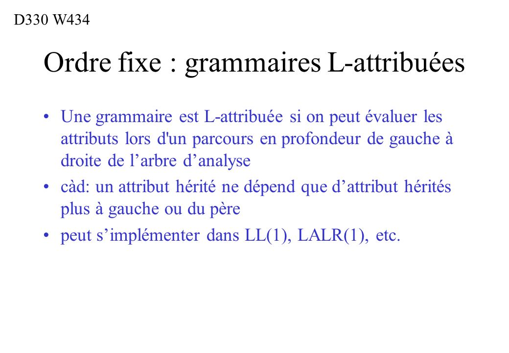 Ordre fixe : grammaires L-attribuées Une grammaire est L-attribuée si on peut évaluer les attributs lors d'un parcours en profondeur de gauche à droit