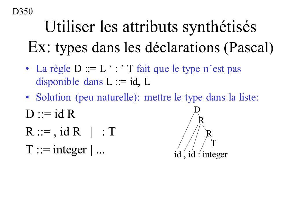 Utiliser les attributs synthétisés Ex: types dans les déclarations (Pascal) La règle D ::= L : T fait que le type nest pas disponible dans L ::= id, L